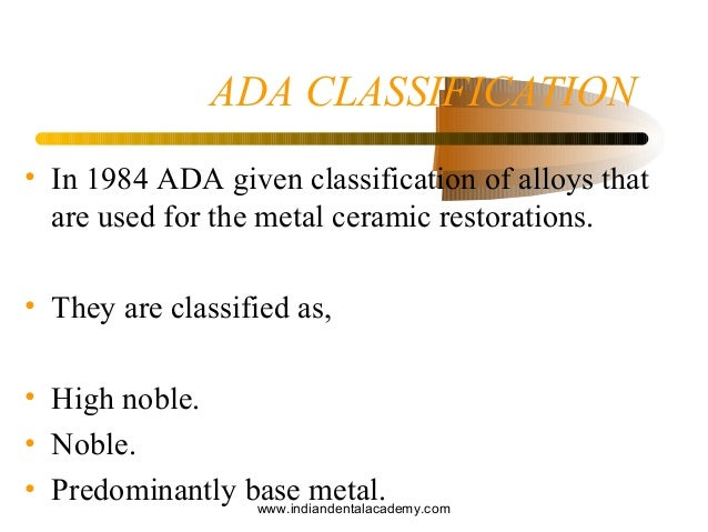 ADA CLASSIFICATION • In 1984 ADA given classification of alloys that are used for the metal ceramic restorations. • They a...