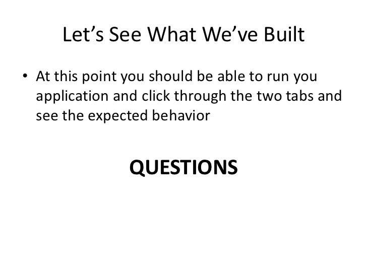 Let's See What We've Built• At this point you should be able to run you  application and click through the two tabs and  s...