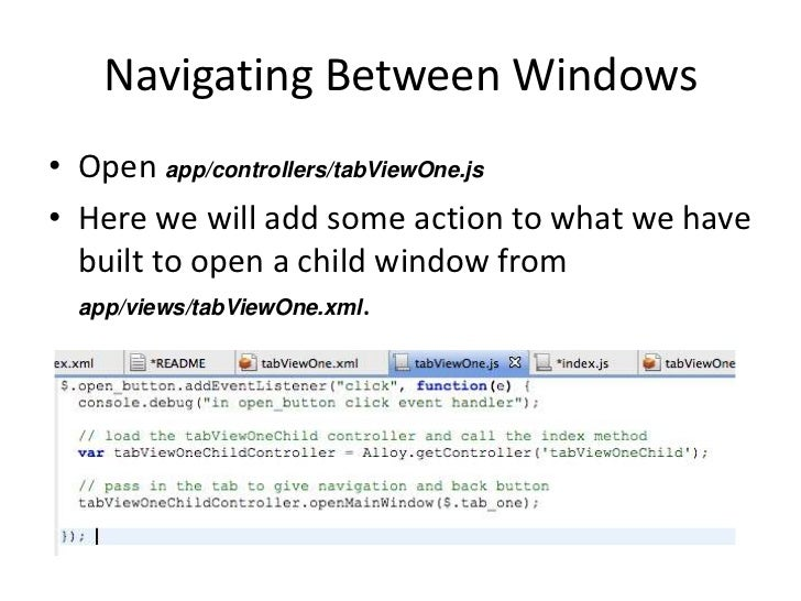 Navigating Between Windows• Open app/controllers/tabViewOne.js• Here we will add some action to what we have  built to ope...