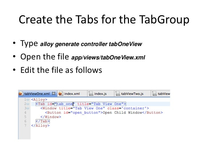 Create the Tabs for the TabGroup• Type alloy generate controller tabOneView• Open the file app/views/tabOneView.xml• Edit ...