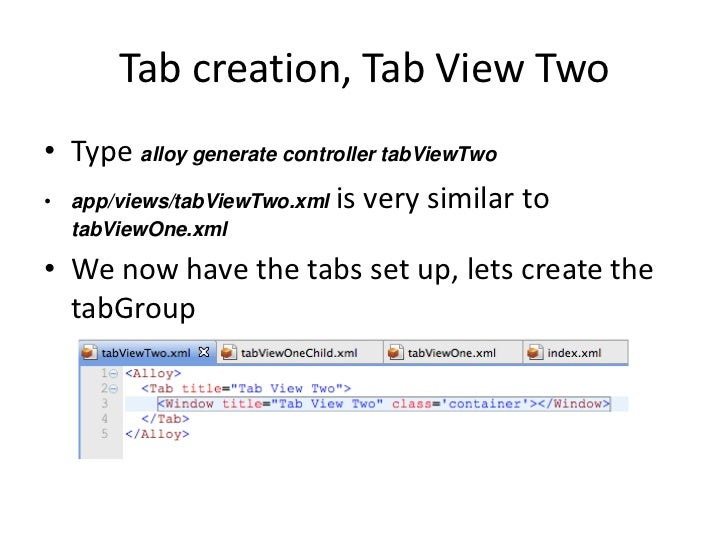Tab creation, Tab View Two• Type alloy generate controller tabViewTwo• app/views/tabViewTwo.xml is very similar to  tabVie...