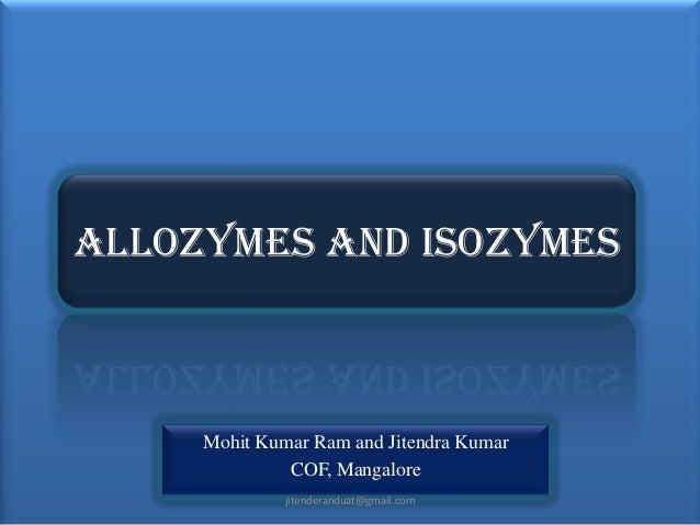 ALLOZYMES AND ISOZYMES  Mohit Kumar Ram and Jitendra Kumar COF, Mangalore jitenderanduat@gmail.com