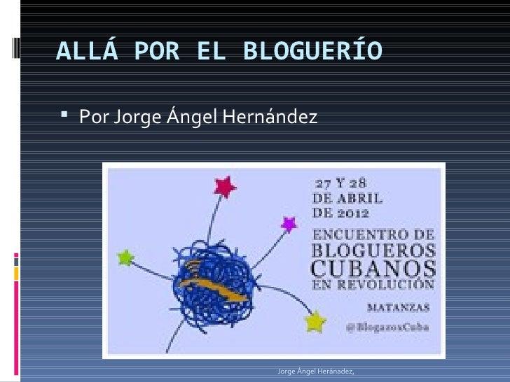 ALLÁ POR EL BLOGUERÍO Por Jorge Ángel Hernández                      Jorge Ángel Heránadez,