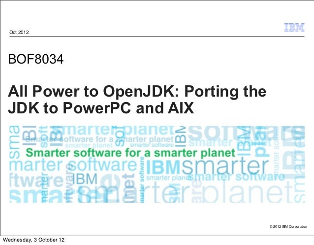 Oct 2012 BOF8034 All Power to OpenJDK: Porting the JDK to PowerPC and AIX                                     © 2012 IBM C...