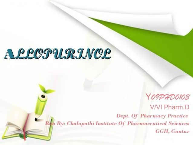 ALLOPURINOL Y09PHD0103 V/VI Pharm.D Dept. Of Pharmacy Practice Run By: Chalapathi Institute Of Pharmaceutical Sciences GGH...