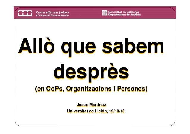 Allò que sabem desprès (en CoPs, Organitzacions i Persones) Jesus Martinez Jesus Martinez Universitat de Lleida, 19/10/13 ...