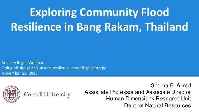 Exploring Community Flood Resilience in Bang Rakam, Thailand Shorna B. Allred Associate Professor and Associate Director H...