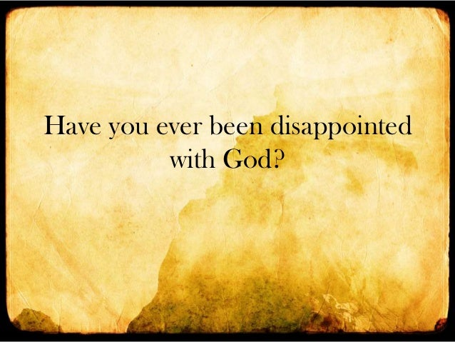 Have you ever been disappointed with God?