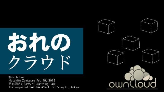 おれの クラウド @zembutsu Masahito Zembutsu Feb 19, 2013 第14回さくらの夕べ Lightning Talk The vesper of SAKURA #14 LT at Shinjuku, Tokyo