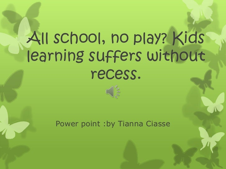 All school, no play? Kidslearning suffers without         recess.    Power point :by Tianna Ciasse