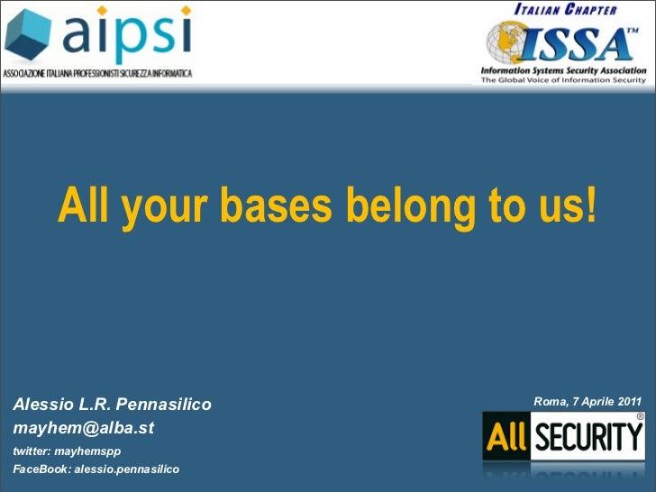 All your bases belong to us!Alessio L.R. Pennasilico        Roma, 7 Aprile 2011mayhem@alba.sttwitter: mayhemsppFaceBook: a...