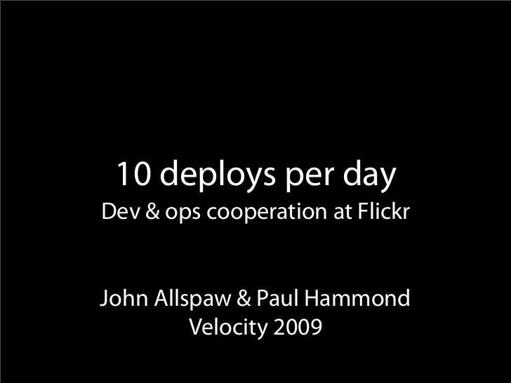 10 deploys per day Dev & ops cooperation at Flickr   John Allspaw & Paul Hammond          Velocity 2009