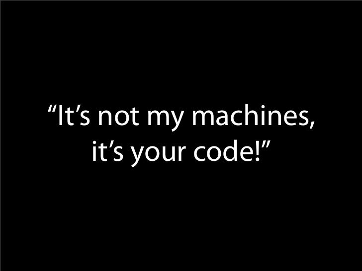 """It's not my machines,      it's your code!"""