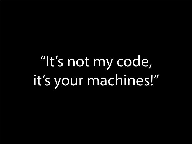 """It's not my code, it's your machines!"""