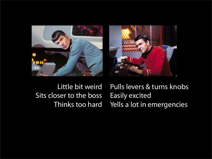 Spock Scotty         Little bit weird   Pulls levers & turns knobs Sits closer to the boss    Easily excited        Thinks...