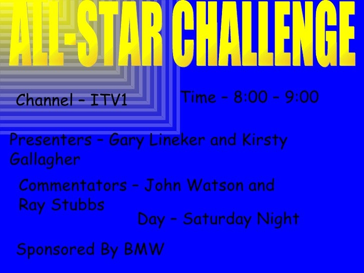ALL-STAR CHALLENGE Channel – ITV1 Time – 8:00 – 9:00 Sponsored By BMW Presenters – Gary Lineker and Kirsty Gallagher Comme...