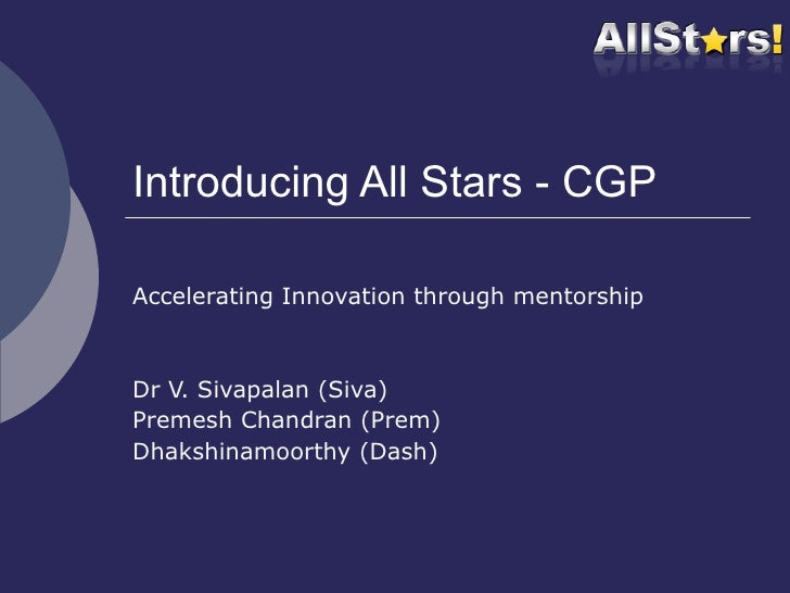 Introducing All Stars - CGP Accelerating Innovation through mentorship Dr V. Sivapalan (Siva) Premesh Chandran (Prem) Dhak...