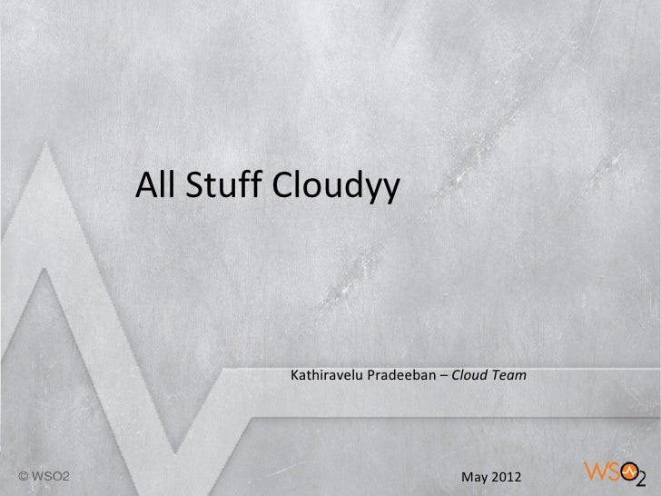 All Stuff Cloudyy         Kathiravelu Pradeeban – Cloud Team          1                      May 2012