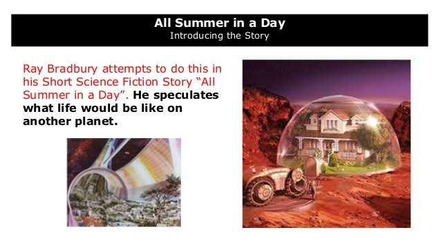 all summer in a day ray bradbury Update: fonts are now embedded in ppt files to facilitate proper display update: ccss alignment and additional teacher instructions added all summer in a day by ray bradbury: complete short story in a week unit with daily reading, discussion, and writing mini-projects, plus essay writing.