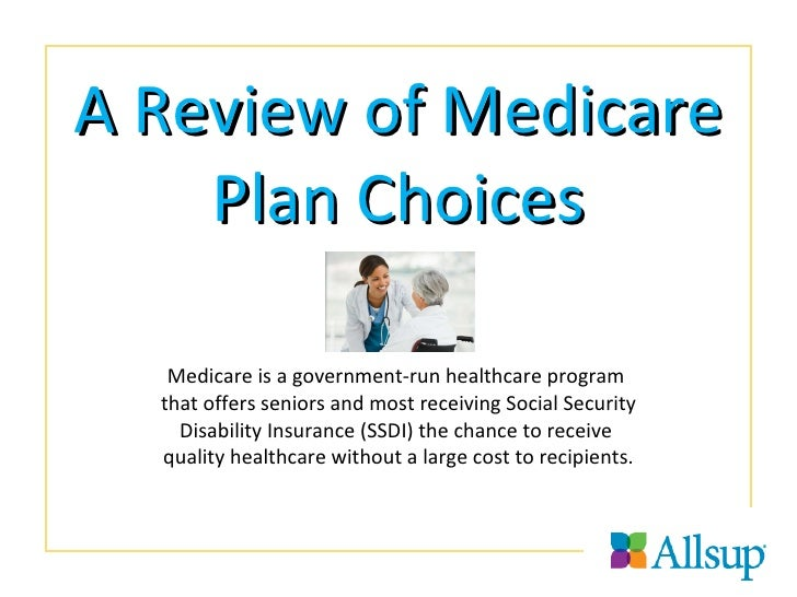 A Review of Medicare Plan Choices Medicare is a government-run healthcare program  that offers seniors and most receiving ...
