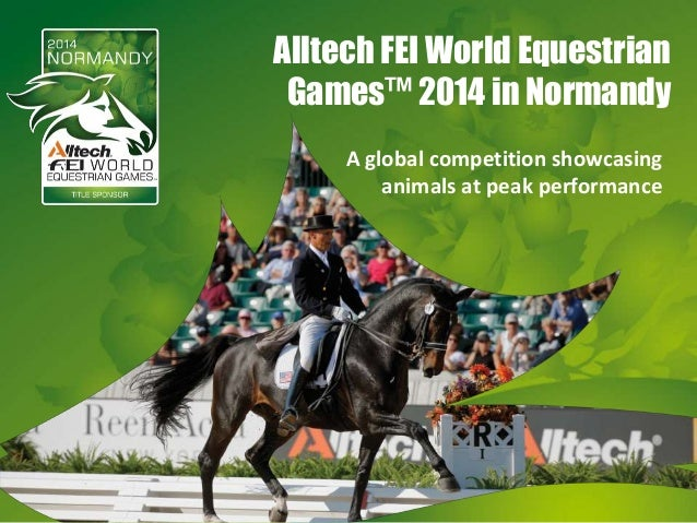 Alltech FEI World Equestrian Games™ 2014 in Normandy A global competition showcasing animals at peak performance