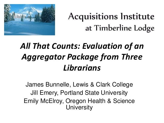 All That Counts: Evaluation of an Aggregator Package from Three Librarians James Bunnelle, Lewis & Clark College Jill Emer...