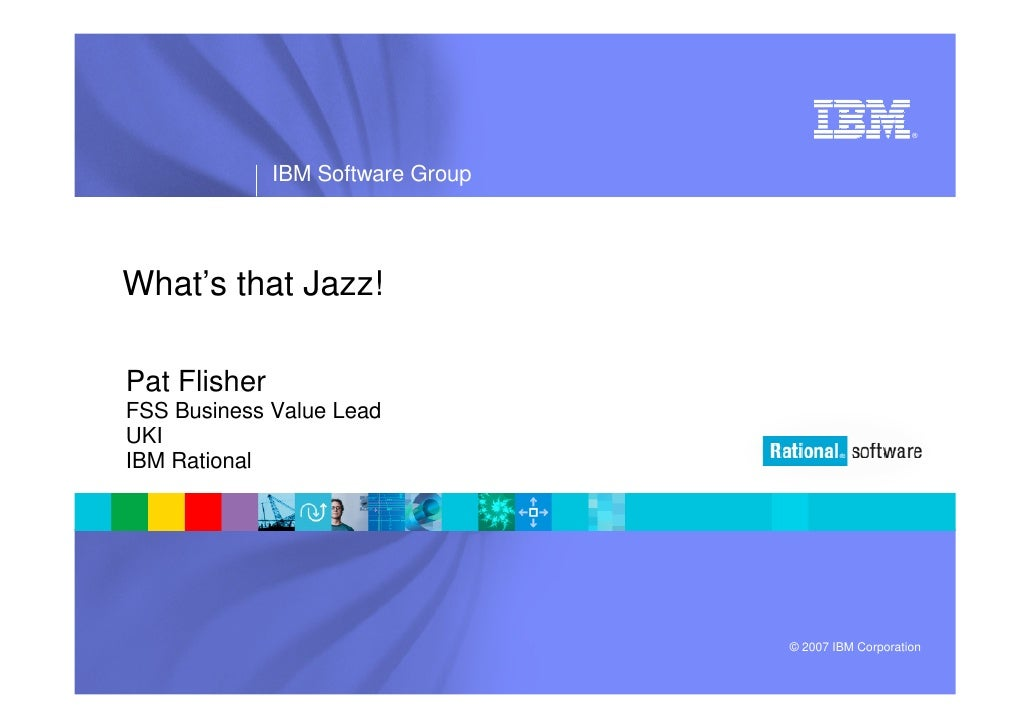 ®                   IBM Software Group     What's that Jazz!  Pat Flisher FSS Business Value Lead UKI IBM Rational        ...