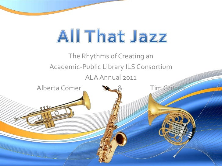 All That Jazz<br />The Rhythms of Creating an<br />Academic-Public Library ILS Consortium<br />ALA Annual 2011<br />Albert...