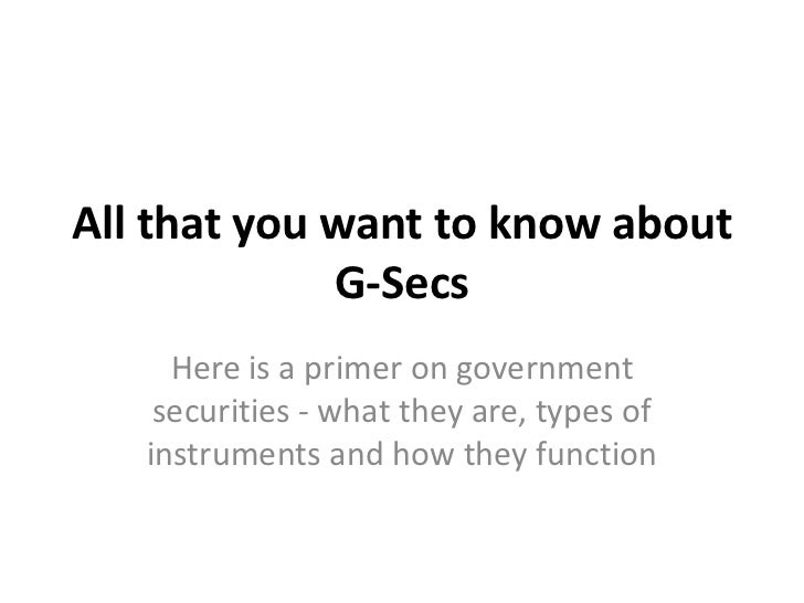 All that you want to know about             G-Secs     Here is a primer on government    securities - what they are, types...