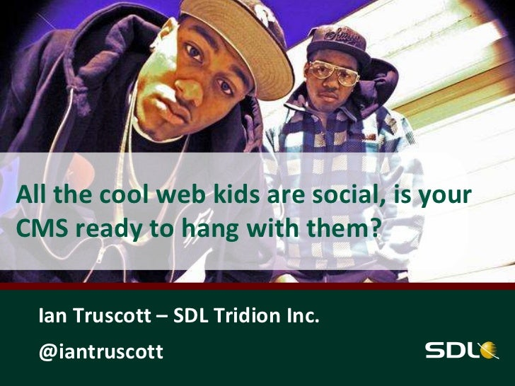 All the cool web kids are social, is yourCMS ready to hang with them?  Ian Truscott – SDL Tridion Inc.  @iantruscott