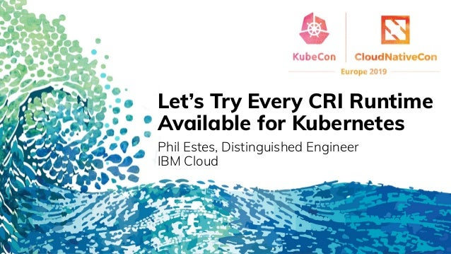Let's Try Every CRI Runtime Available for Kubernetes Phil Estes, Distinguished Engineer IBM Cloud
