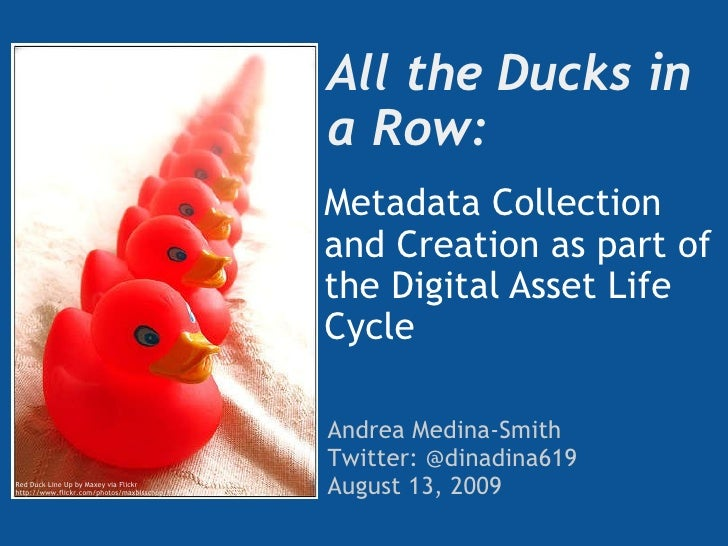 All the Ducks in a Row:  Metadata Collection and Creation as part of the Digital Asset Life Cycle Andrea Medina-Smith Twit...