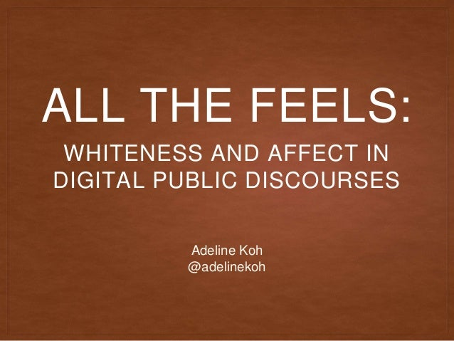 ALL THE FEELS: WHITENESS AND AFFECT IN DIGITAL PUBLIC DISCOURSES Adeline Koh @adelinekoh