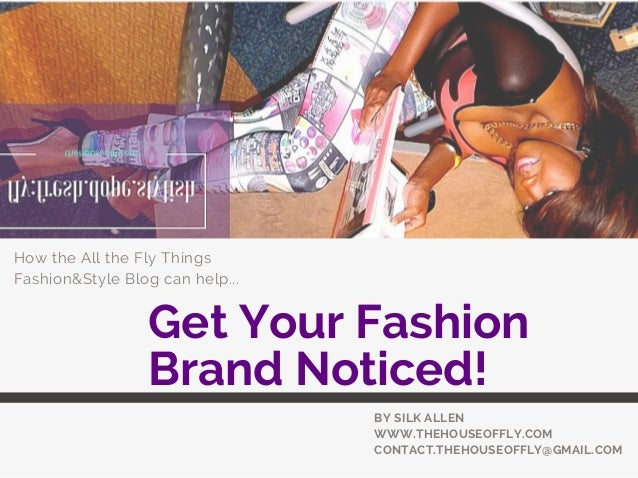 Get Your Fashion Brand Noticed! How the All the Fly Things Fashion&Style Blog can help... BY SILK ALLEN WWW.THEHOUSEOFFLY....
