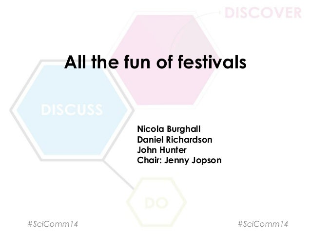 All the fun of festivals Nicola Burghall Daniel Richardson John Hunter Chair: Jenny Jopson #SciComm14 #SciComm14