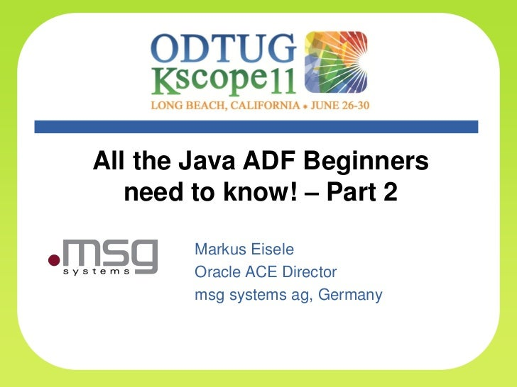 All the Java ADF Beginners       need to know! – Part 2           Markus Eisele           Oracle ACE Director           ms...