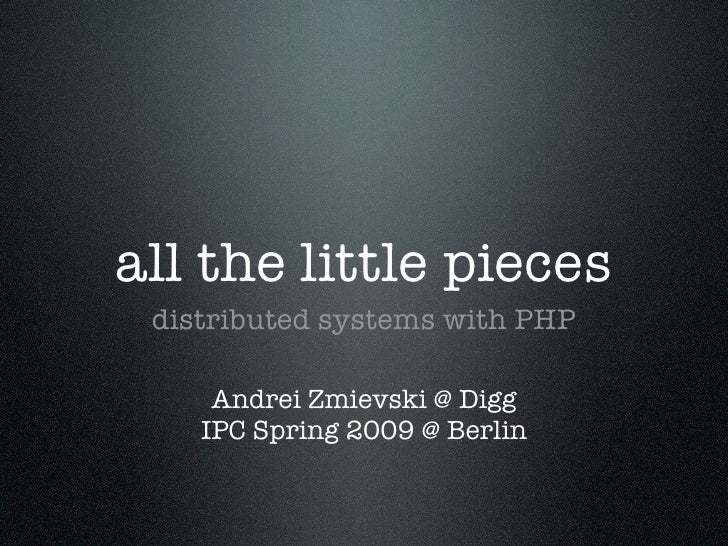 all the little pieces  distributed systems with PHP       Andrei Zmievski @ Digg     IPC Spring 2009 @ Berlin