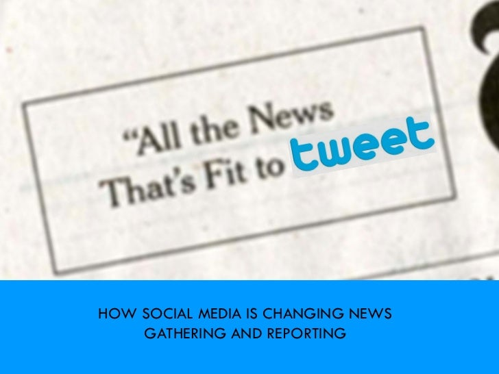 HOW SOCIAL MEDIA IS CHANGING NEWS    GATHERING AND REPORTING