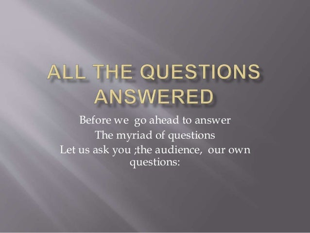 Before we go ahead to answer The myriad of questions Let us ask you ;the audience, our own questions:
