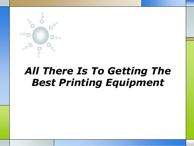 All There Is To Getting The Best Printing Equipment