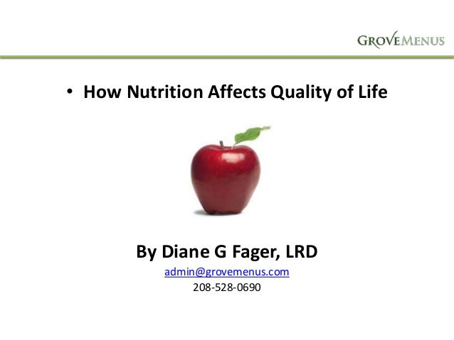 • How Nutrition Affects Quality of Life  By Diane G Fager, LRD admin@grovemenus.com 208-528-0690