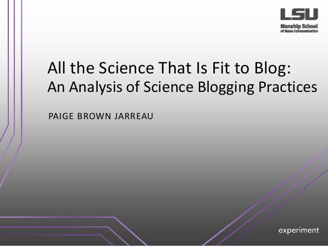 All the Science That Is Fit to Blog: An Analysis of Science Blogging Practices PAIGE BROWN JARREAU