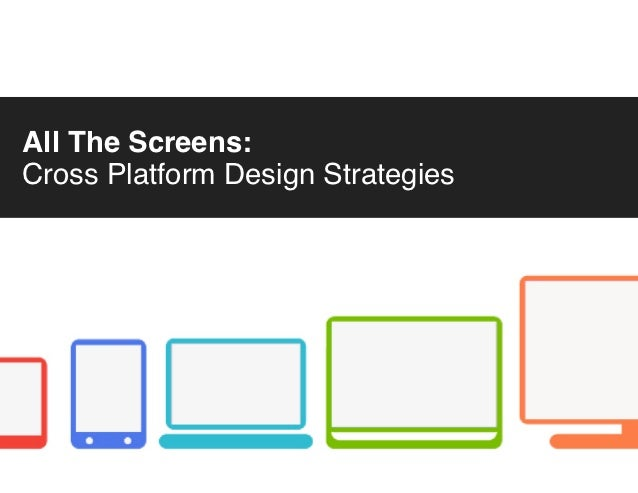 All The Screens:Cross Platform Design Strategies