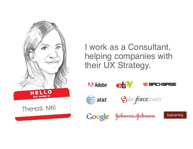 I work as a Consultant,               helping companies with               their UX Strategy.Theresa Neil