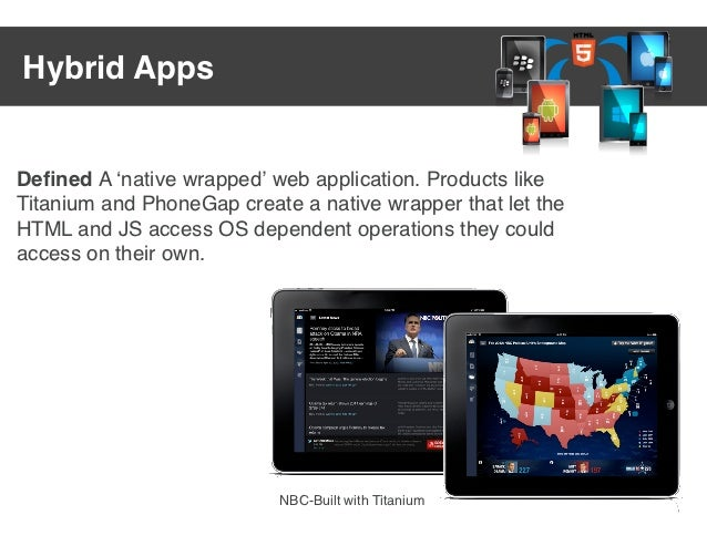 Hybrid AppsDefined A ʻnative wrapped' web application. Products likeTitanium and PhoneGap create a native wrapper that let ...