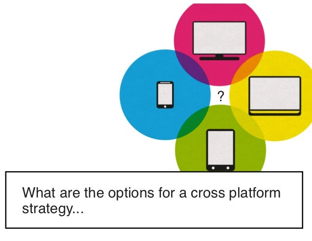 ?What are the options for a cross platformstrategy...