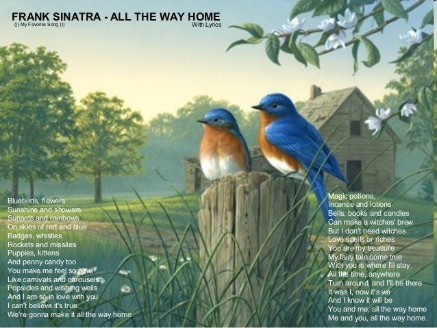 FRANK SINATRA - ALL THE WAY HOME ((( My Favorite Song ))) Bluebirds, flowers Sunshine and showers Sunsets and rainbows On ...