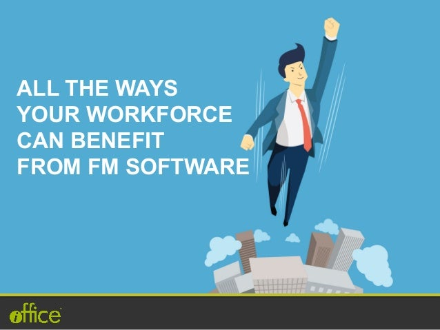 ALL THE WAYS YOUR WORKFORCE CAN BENEFIT FROM FM SOFTWARE