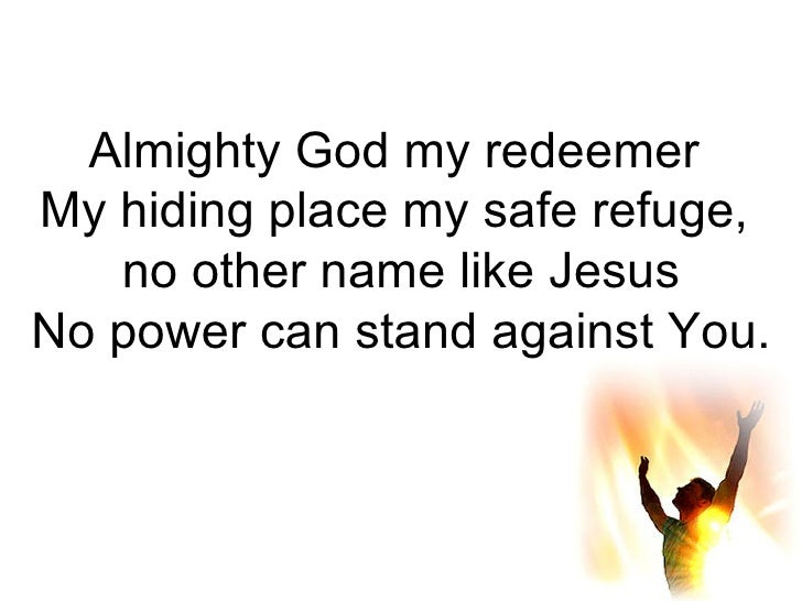 Almighty God my redeemer  My hiding place my safe refuge,  no other name like Jesus No power can stand against You.