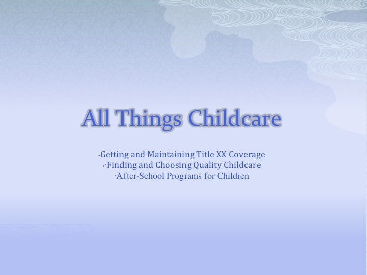 All Things Childcare<br /><ul><li>Getting and Maintaining Title XX Coverage